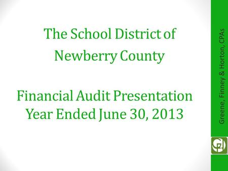 Financial Audit Presentation Year Ended June 30, 2013 The School District of Newberry County Greene, Finney & Horton, CPAs.