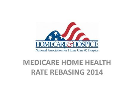 MEDICARE HOME HEALTH RATE REBASING 2014. 2014 Medicare Home Health Rate Final Rule CMS Proposed Rule (July 3, 2013)  2013-07-03/pdf/2013-15766.pdfhttp://www.gpo.gov/fdsys/pkg/FR-