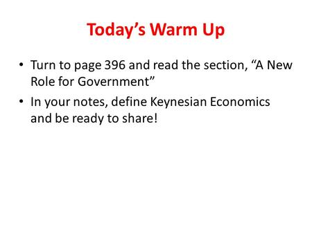 "Today's Warm Up Turn to page 396 and read the section, ""A New Role for Government"" In your notes, define Keynesian Economics and be ready to share!"