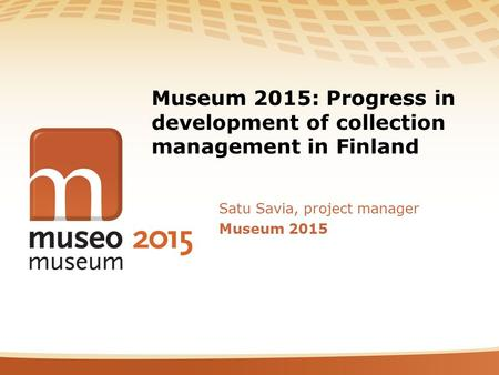 Museum 2015: Progress in development of collection management in Finland Satu Savia, project manager Museum 2015.