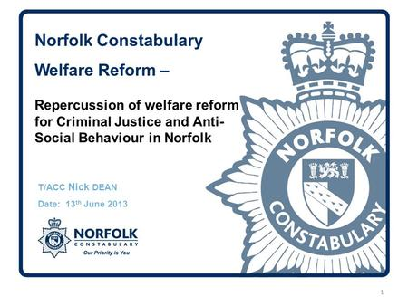 Norfolk Constabulary Welfare Reform – T/ACC Nick DEAN Date: 13 th June 2013 1 Repercussion of welfare reform for Criminal Justice and Anti- Social Behaviour.