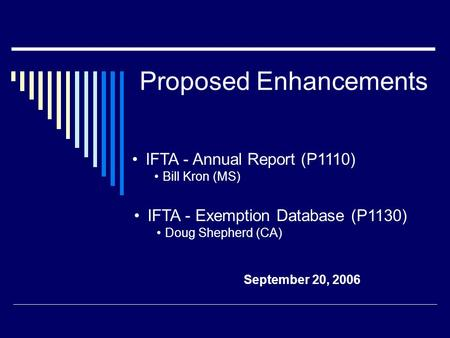 Proposed Enhancements September 20, 2006 IFTA - Exemption Database (P1130) Doug Shepherd (CA) IFTA - Annual Report (P1110) Bill Kron (MS)