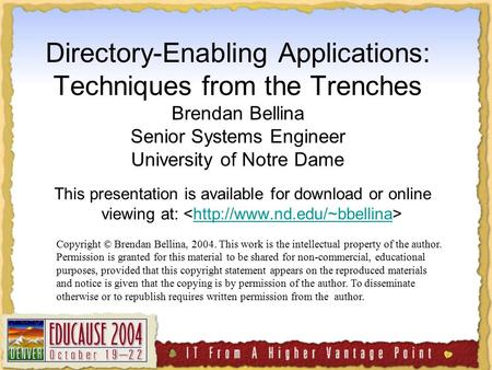 Directory-Enabling Applications: Techniques from the Trenches Brendan Bellina Senior Systems Engineer University of Notre Dame This presentation is available.