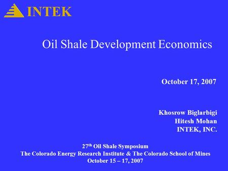 Oil Shale Development Economics October 17, 2007 Khosrow Biglarbigi Hitesh Mohan INTEK, INC. INTEK 27 th Oil Shale Symposium The Colorado Energy Research.