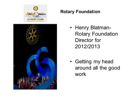 Henry Blatman- Rotary Foundation Director for 2012/2013 Getting my head around all the good work Rotary Foundation.