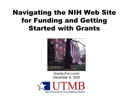 Navigating the NIH Web Site for Funding and Getting Started with Grants Grants-For-Lunch December 6, 2005.