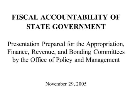 FISCAL ACCOUNTABILITY OF STATE GOVERNMENT Presentation Prepared for the Appropriation, Finance, Revenue, and Bonding Committees by the Office of Policy.