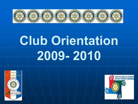 Club Orientation 2009- 2010 2009-2010 Rotary Theme.