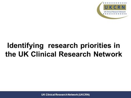 Janet Darbyshire (25 June 07) UK Clinical Research Network (UKCRN) Identifying research priorities in the UK Clinical Research Network.