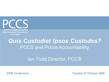 Quis Custodiet Ipsos Custodes? PCCS and Police Accountability Ian Todd Director, PCCS SIPR Conference Tuesday 27 October 2009.