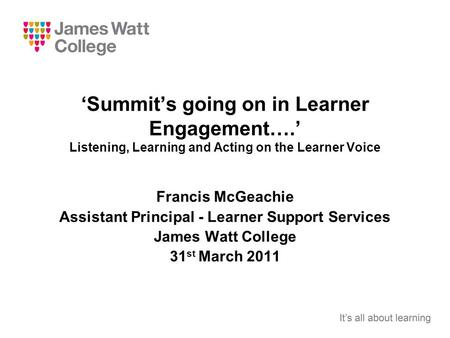 'Summit's going on in Learner Engagement….' Listening, Learning and Acting on the Learner Voice Francis McGeachie Assistant Principal - Learner Support.