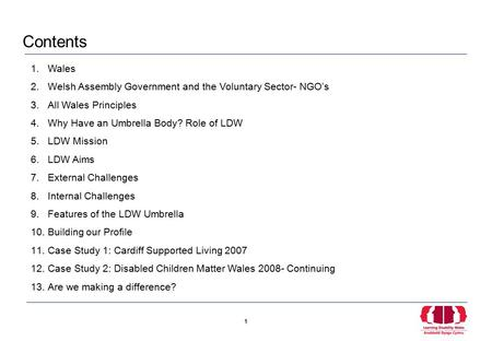 1 1 1.Wales 2.Welsh Assembly Government and the Voluntary Sector- NGO's 3.All Wales Principles 4.Why Have an Umbrella Body? Role of LDW 5.LDW Mission 6.LDW.