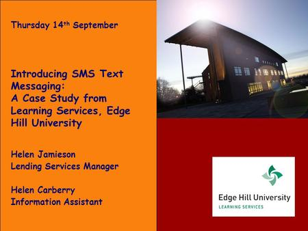 Thursday 14 th September Introducing SMS Text Messaging: A Case Study from Learning Services, Edge Hill University Helen Jamieson Lending Services Manager.