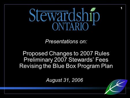 1 Presentations on: Proposed Changes to 2007 Rules Preliminary 2007 Stewards' Fees Revising the Blue Box Program Plan August 31, 2006.