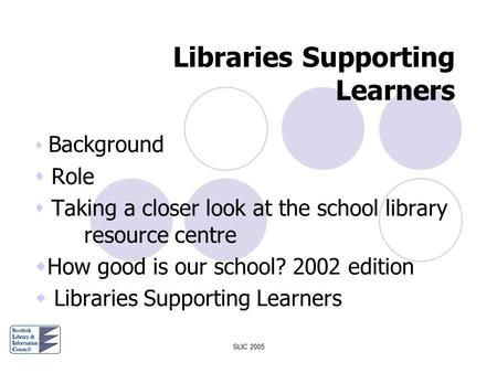 SLIC 2005 Libraries Supporting Learners  Background  Role  Taking a closer look at the school library resource centre  How good is our school? 2002.