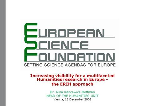 Increasing visibility for a multifaceted Humanities research in Europe - the ERIH approach Dr. Nina Kancewicz-Hoffman HEAD OF THE HUMANITIES UNIT Vienna,