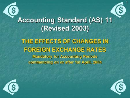 1 Accounting Standard (AS) 11 (Revised 2003) THE EFFECTS OF CHANGES IN FOREIGN EXCHANGE RATES Mandatory for Accounting Periods commencing on or after 1st.