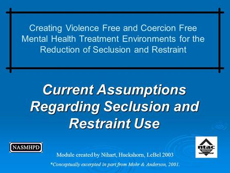 Current Assumptions Regarding Seclusion and Restraint Use Creating Violence Free and Coercion Free Mental Health Treatment Environments for the Reduction.
