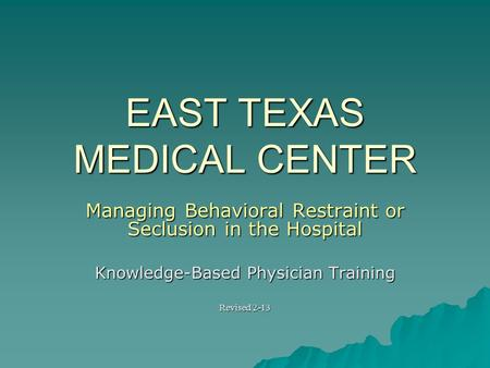 EAST TEXAS MEDICAL CENTER Managing Behavioral Restraint or Seclusion in the Hospital Knowledge-Based Physician Training Revised 2-13.