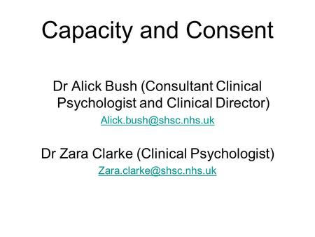 Capacity and Consent Dr Alick Bush (Consultant Clinical Psychologist and Clinical Director) Dr Zara Clarke (Clinical Psychologist)