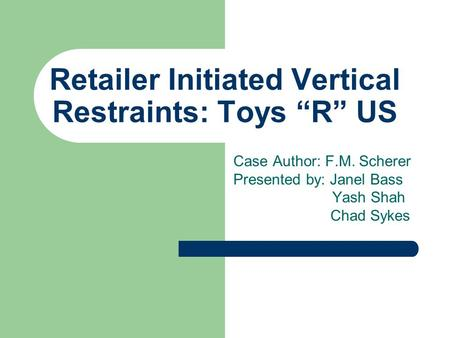 "Retailer Initiated Vertical Restraints: Toys ""R"" US Case Author: F.M. Scherer Presented by: Janel Bass Yash Shah Chad Sykes."