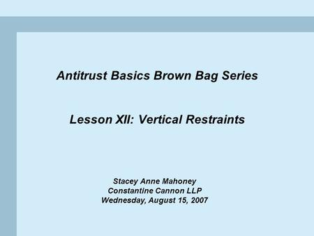 1 Antitrust Basics Brown Bag Series Lesson XII: Vertical Restraints Stacey Anne Mahoney Constantine Cannon LLP Wednesday, August 15, 2007.