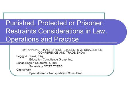 Punished, Protected or Prisoner: Restraints Considerations in Law, Operations and Practice 22 nd ANNUAL TRANSPORTING STUDENTS W/ DISABILITIES CONFERENCE.