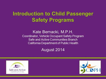 Introduction to Child Passenger Safety Programs Kate Bernacki, M.P.H. Coordinator, Vehicle Occupant Safety Program Safe and Active Communities Branch California.