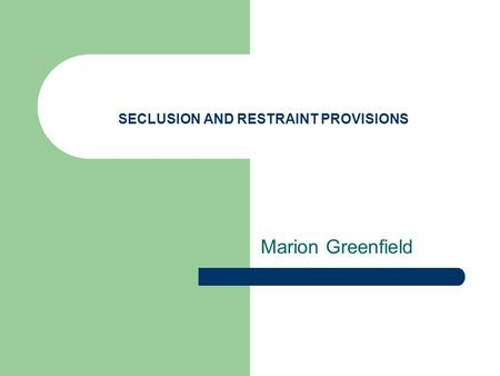 SECLUSION AND RESTRAINT PROVISIONS Marion Greenfield.