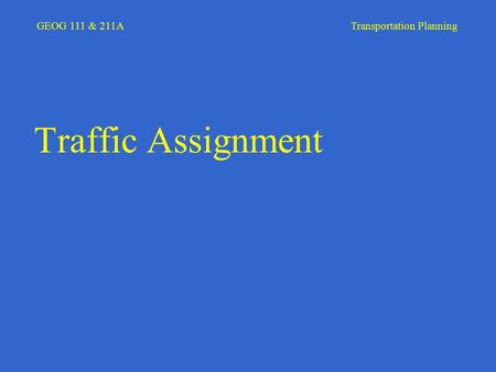 GEOG 111 & 211A Transportation Planning Traffic Assignment.