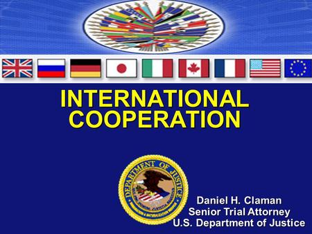 INTERNATIONAL COOPERATION Daniel H. Claman Senior Trial Attorney U.S. Department of Justice.