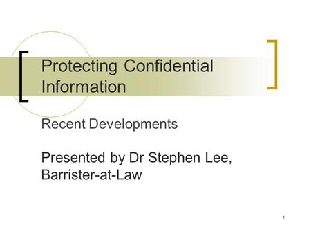 1 Protecting Confidential Information Recent Developments Presented by Dr Stephen Lee, Barrister-at-Law.