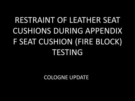 RESTRAINT OF LEATHER SEAT CUSHIONS DURING APPENDIX F SEAT CUSHION (FIRE BLOCK) TESTING COLOGNE UPDATE.