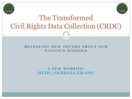 REVEALING NEW TRUTHS ABOUT OUR NATION'S SCHOOLS The Transformed Civil Rights Data Collection (CRDC) A NEW WEBSITE: