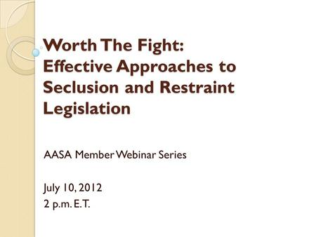 Worth The Fight: Effective Approaches to Seclusion and Restraint Legislation AASA Member Webinar Series July 10, 2012 2 p.m. E.T.