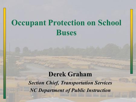 Occupant Protection on School Buses Derek Graham Section Chief, Transportation Services NC Department of Public Instruction.