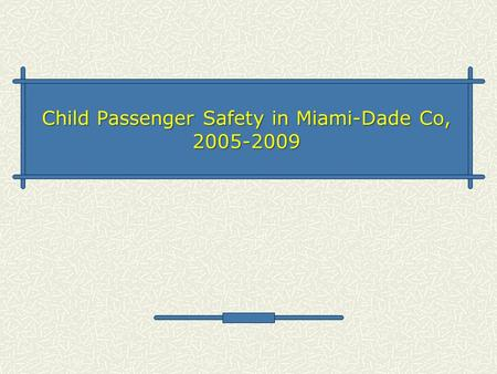Child Passenger Safety in Miami-Dade Co, 2005-2009.