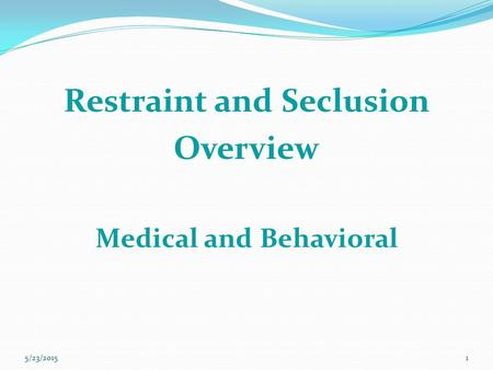 Restraint and Seclusion Overview Medical and Behavioral 5/23/20151.