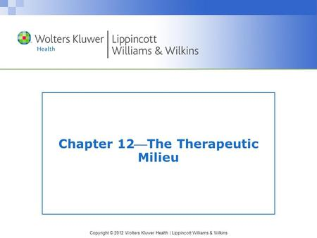 Copyright © 2012 Wolters Kluwer Health | Lippincott Williams & Wilkins Chapter 12The Therapeutic Milieu.