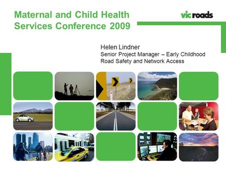 VicRoads Powerpoint Template 28TH FEBRUARY 2008 VicRoads Powerpoint Template Maternal and Child Health Services Conference 2009 Helen Lindner Senior Project.