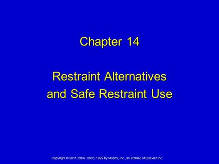 Copyright © 2011, 2007, 2003, 1999 by Mosby, Inc., an affiliate of Elsevier Inc. Chapter 14 Restraint Alternatives and Safe Restraint Use.