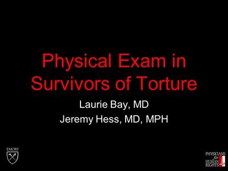 Physical Exam in Survivors of Torture Laurie Bay, MD Jeremy Hess, MD, MPH.