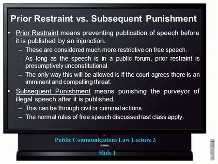 Public Communications Law Lecture 3 Slide 1 Prior Restraint vs. Subsequent Punishment Prior Restraint means preventing publication of speech before it.