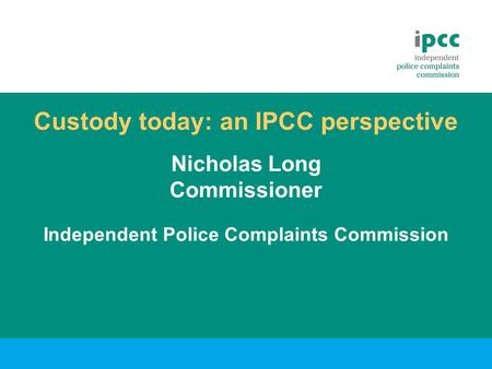 Custody today: an IPCC perspective Nicholas Long Commissioner Independent Police Complaints Commission.