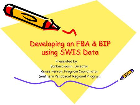 Developing an FBA & BIP using SWIS Data Developing an FBA & BIP using SWIS Data Presented by: Barbara Gunn, Director Renee Perron, Program Coordinator.