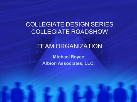 COLLEGIATE DESIGN SERIES COLLEGIATE ROADSHOW TEAM ORGANIZATION Michael Royce Albion Associates, LLC.
