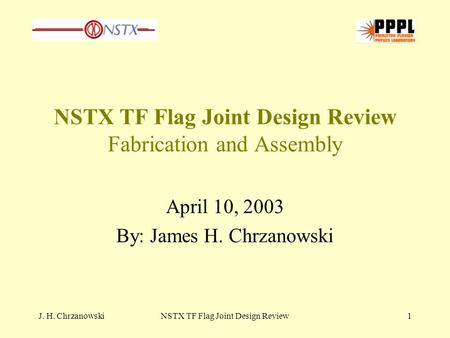 J. H. ChrzanowskiNSTX TF Flag Joint Design Review1 NSTX TF Flag Joint Design Review Fabrication and Assembly April 10, 2003 By: James H. Chrzanowski.
