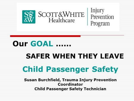 Our GOAL …… SAFER WHEN THEY LEAVE Child Passenger Safety Susan Burchfield, Trauma Injury Prevention Coordinator Child Passenger Safety Technician.