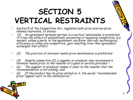 "1 SECTION 5 VERTICAL RESTRAINTS Section 5 of the Competition Act, regulates both price and non-price related restraints. It states: ""(1) An agreement between."