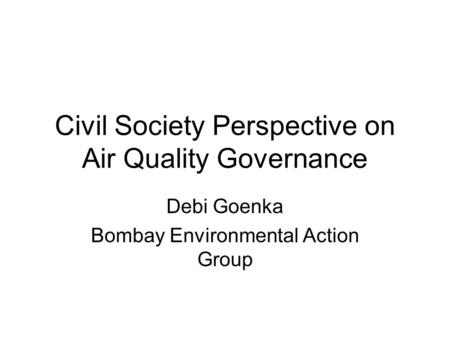 Civil Society Perspective on Air Quality Governance Debi Goenka Bombay Environmental Action Group.